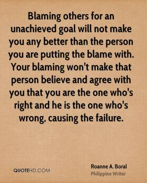Blaming others for an unachieved goal will not make you any better than the person you are putting the blame with. Your blaming won't make that person believe and agree with you that you are the one who's right and he is the one who's wrong, causing the failure.