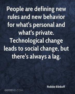 Robbie Blinkoff  - People are defining new rules and new behavior for what's personal and what's private. Technological change leads to social change, but there's always a lag.