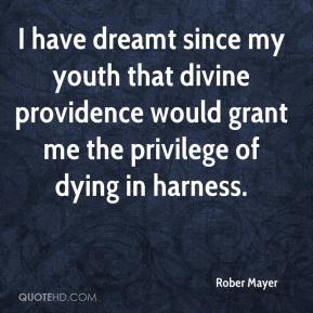 Rober Mayer  - I have dreamt since my youth that divine providence would grant me the privilege of dying in harness.