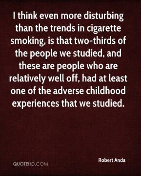 Robert Anda  - I think even more disturbing than the trends in cigarette smoking, is that two-thirds of the people we studied, and these are people who are relatively well off, had at least one of the adverse childhood experiences that we studied.