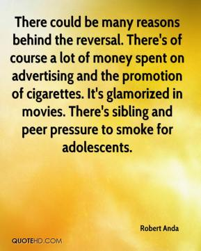 Robert Anda  - There could be many reasons behind the reversal. There's of course a lot of money spent on advertising and the promotion of cigarettes. It's glamorized in movies. There's sibling and peer pressure to smoke for adolescents.