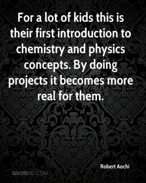 Robert Aochi  - For a lot of kids this is their first introduction to chemistry and physics concepts. By doing projects it becomes more real for them.