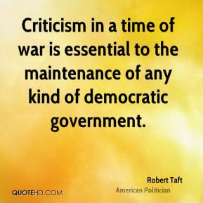 Robert Taft - Criticism in a time of war is essential to the maintenance of any kind of democratic government.