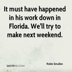 Robin Smullen  - It must have happened in his work down in Florida. We'll try to make next weekend.