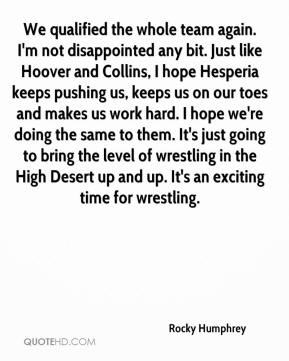 Rocky Humphrey  - We qualified the whole team again. I'm not disappointed any bit. Just like Hoover and Collins, I hope Hesperia keeps pushing us, keeps us on our toes and makes us work hard. I hope we're doing the same to them. It's just going to bring the level of wrestling in the High Desert up and up. It's an exciting time for wrestling.
