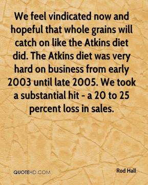 Rod Hall  - We feel vindicated now and hopeful that whole grains will catch on like the Atkins diet did. The Atkins diet was very hard on business from early 2003 until late 2005. We took a substantial hit - a 20 to 25 percent loss in sales.