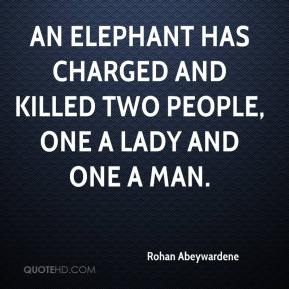 Rohan Abeywardene  - An elephant has charged and killed two people, one a lady and one a man.