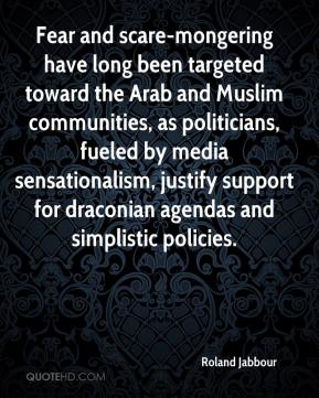 Roland Jabbour  - Fear and scare-mongering have long been targeted toward the Arab and Muslim communities, as politicians, fueled by media sensationalism, justify support for draconian agendas and simplistic policies.