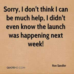 Ron Sandler  - Sorry, I don't think I can be much help, I didn't even know the launch was happening next week!