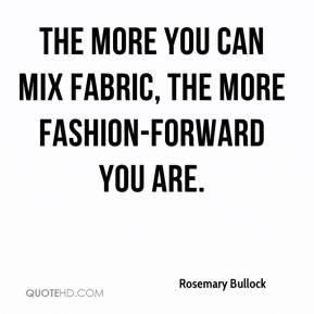 Rosemary Bullock  - The more you can mix fabric, the more fashion-forward you are.