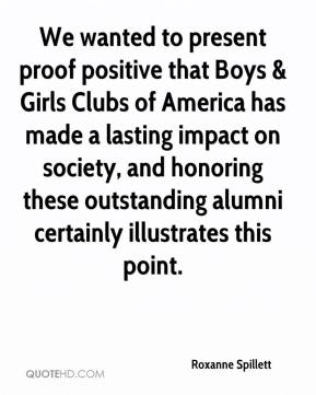 Roxanne Spillett  - We wanted to present proof positive that Boys & Girls Clubs of America has made a lasting impact on society, and honoring these outstanding alumni certainly illustrates this point.
