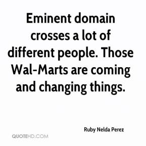 Ruby Nelda Perez  - Eminent domain crosses a lot of different people. Those Wal-Marts are coming and changing things.