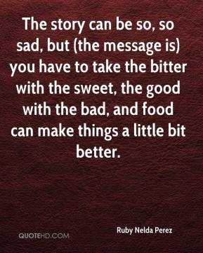 Ruby Nelda Perez  - The story can be so, so sad, but (the message is) you have to take the bitter with the sweet, the good with the bad, and food can make things a little bit better.