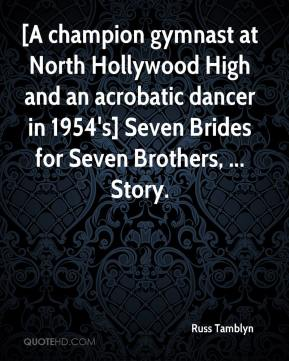 Russ Tamblyn  - [A champion gymnast at North Hollywood High and an acrobatic dancer in 1954's] Seven Brides for Seven Brothers, ... Story.