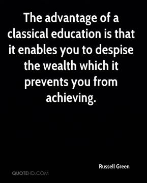 Russell Green  - The advantage of a classical education is that it enables you to despise the wealth which it prevents you from achieving.