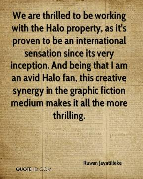 We are thrilled to be working with the Halo property, as it's proven to be an international sensation since its very inception. And being that I am an avid Halo fan, this creative synergy in the graphic fiction medium makes it all the more thrilling.