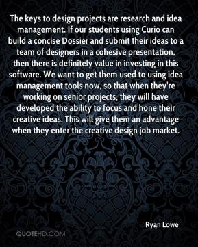Ryan Lowe  - The keys to design projects are research and idea management. If our students using Curio can build a concise Dossier and submit their ideas to a team of designers in a cohesive presentation, then there is definitely value in investing in this software. We want to get them used to using idea management tools now, so that when they're working on senior projects, they will have developed the ability to focus and hone their creative ideas. This will give them an advantage when they enter the creative design job market.