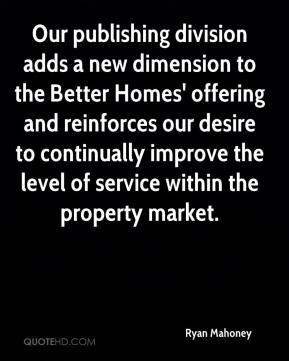 Ryan Mahoney  - Our publishing division adds a new dimension to the Better Homes' offering and reinforces our desire to continually improve the level of service within the property market.