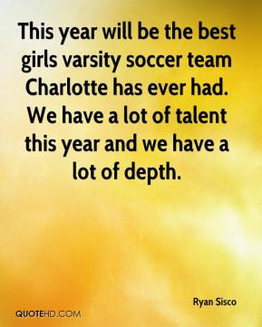 Ryan Sisco  - This year will be the best girls varsity soccer team Charlotte has ever had. We have a lot of talent this year and we have a lot of depth.