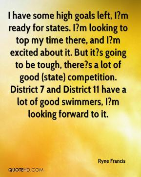 Ryne Francis  - I have some high goals left, I?m ready for states. I?m looking to top my time there, and I?m excited about it. But it?s going to be tough, there?s a lot of good (state) competition. District 7 and District 11 have a lot of good swimmers, I?m looking forward to it.