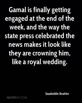 Saadeddin Ibrahim  - Gamal is finally getting engaged at the end of the week, and the way the state press celebrated the news makes it look like they are crowning him, like a royal wedding.