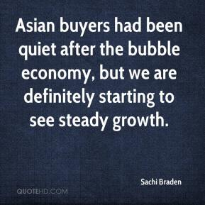 Sachi Braden  - Asian buyers had been quiet after the bubble economy, but we are definitely starting to see steady growth.