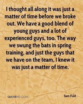 Sam Fuld  - I thought all along it was just a matter of time before we broke out. We have a good blend of young guys and a lot of experienced guys, too. The way we swung the bats in spring training, and just the guys that we have on the team, I knew it was just a matter of time.
