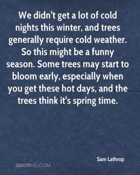 Sam Lathrop  - We didn't get a lot of cold nights this winter, and trees generally require cold weather. So this might be a funny season. Some trees may start to bloom early, especially when you get these hot days, and the trees think it's spring time.