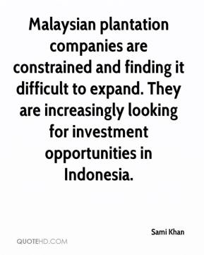Sami Khan  - Malaysian plantation companies are constrained and finding it difficult to expand. They are increasingly looking for investment opportunities in Indonesia.