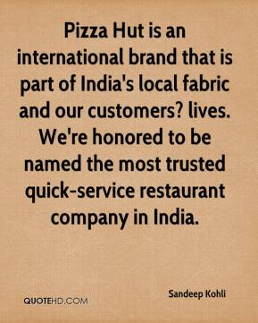 Sandeep Kohli  - Pizza Hut is an international brand that is part of India's local fabric and our customers? lives. We're honored to be named the most trusted quick-service restaurant company in India.