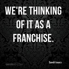 Sandi Isaacs  - We're thinking of it as a franchise.