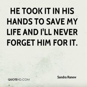 Sandra Ranew  - He took it in his hands to save my life and i'll never forget him for it.