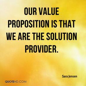 Sara Jensen  - Our value proposition is that we are the solution provider.