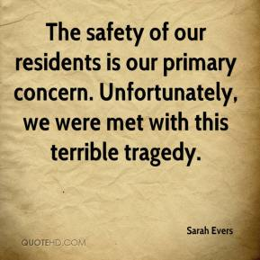 Sarah Evers  - The safety of our residents is our primary concern. Unfortunately, we were met with this terrible tragedy.