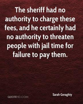 Sarah Geraghty  - The sheriff had no authority to charge these fees, and he certainly had no authority to threaten people with jail time for failure to pay them.
