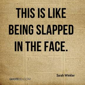 Sarah Winkler  - This is like being slapped in the face.