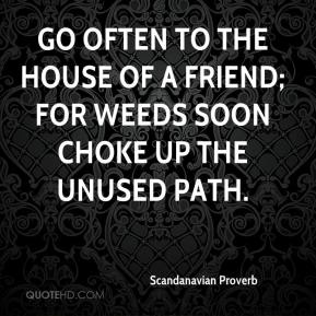 Scandanavian Proverb  - Go often to the house of a friend; for weeds soon choke up the unused path.