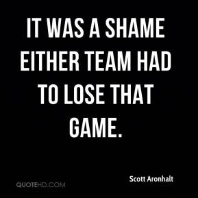 Scott Aronhalt  - It was a shame either team had to lose that game.