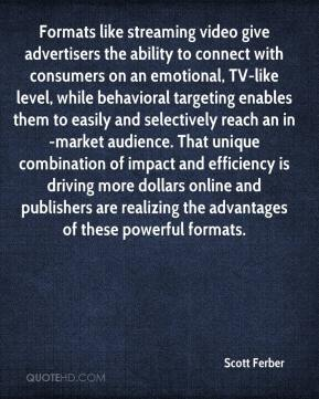 Scott Ferber  - Formats like streaming video give advertisers the ability to connect with consumers on an emotional, TV-like level, while behavioral targeting enables them to easily and selectively reach an in-market audience. That unique combination of impact and efficiency is driving more dollars online and publishers are realizing the advantages of these powerful formats.