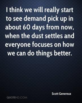 Scott Genereux  - I think we will really start to see demand pick up in about 60 days from now, when the dust settles and everyone focuses on how we can do things better.