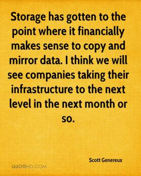 Scott Genereux  - Storage has gotten to the point where it financially makes sense to copy and mirror data. I think we will see companies taking their infrastructure to the next level in the next month or so.