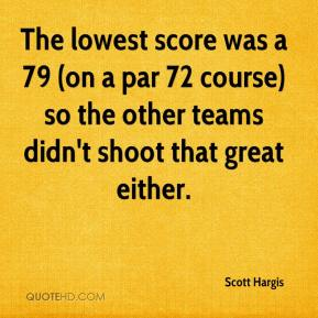 Scott Hargis  - The lowest score was a 79 (on a par 72 course) so the other teams didn't shoot that great either.