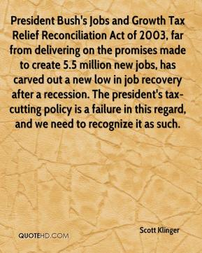 President Bush's Jobs and Growth Tax Relief Reconciliation Act of 2003, far from delivering on the promises made to create 5.5 million new jobs, has carved out a new low in job recovery after a recession. The president's tax-cutting policy is a failure in this regard, and we need to recognize it as such.