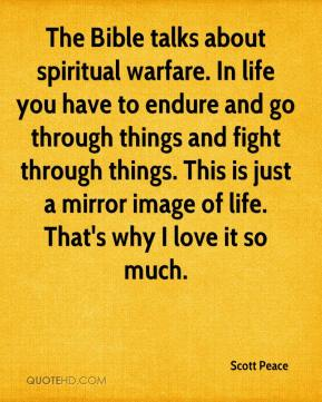 Scott Peace  - The Bible talks about spiritual warfare. In life you have to endure and go through things and fight through things. This is just a mirror image of life. That's why I love it so much.