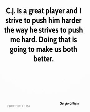 Sergio Gilliam  - C.J. is a great player and I strive to push him harder the way he strives to push me hard. Doing that is going to make us both better.