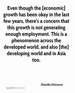 Shamika Sirimanne  - Even though the [economic] growth has been okay in the last few years, there's a concern that this growth is not generating enough employment. This is a phenomenon across the developed world, and also [the] developing world and in Asia too.