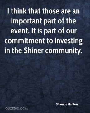Shamus Hanlon  - I think that those are an important part of the event. It is part of our commitment to investing in the Shiner community.