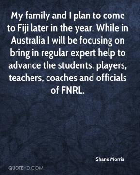Shane Morris  - My family and I plan to come to Fiji later in the year. While in Australia I will be focusing on bring in regular expert help to advance the students, players, teachers, coaches and officials of FNRL.