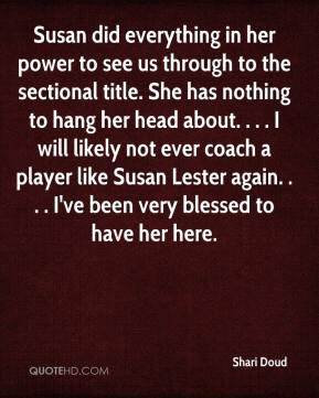 Shari Doud  - Susan did everything in her power to see us through to the sectional title. She has nothing to hang her head about. . . . I will likely not ever coach a player like Susan Lester again. . . . I've been very blessed to have her here.