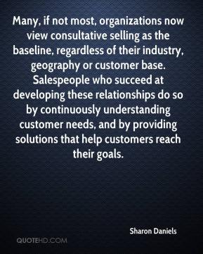 Sharon Daniels  - Many, if not most, organizations now view consultative selling as the baseline, regardless of their industry, geography or customer base. Salespeople who succeed at developing these relationships do so by continuously understanding customer needs, and by providing solutions that help customers reach their goals.